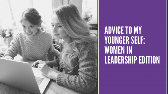 Advice To My Younger Self: Women In Leadership Edition
